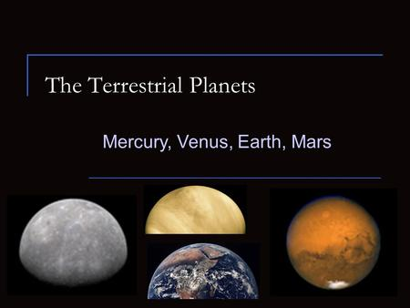 The Terrestrial Planets Mercury, Venus, Earth, Mars.