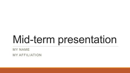 Mid-term presentation MY NAME MY AFFILIATION. Oct 19-23 – 2 or 3 per day 15-minute oral presentation Include: history of topic, theory, approach to addressing/solving.