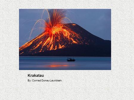 Krakatau By: Conrad Donau Lauridsen.. Eruption. The eruption that took place on Krakatau, August 26 th 1883, was one of the most violent volcano eruptions.