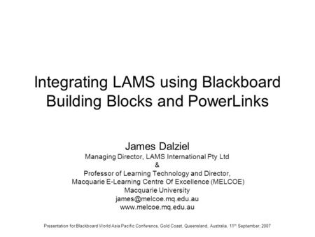 Integrating LAMS using Blackboard Building Blocks and PowerLinks James Dalziel Managing Director, LAMS International Pty Ltd & Professor of Learning Technology.