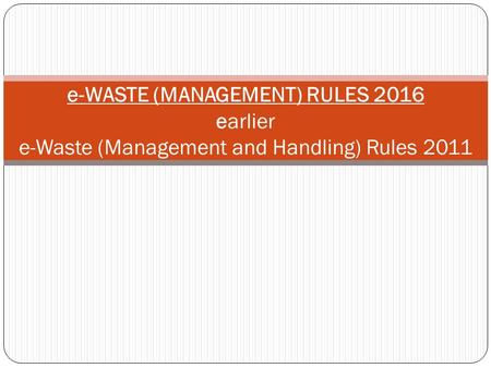 E-WASTE (MANAGEMENT) RULES 2016 earlier e-Waste (Management and Handling) Rules 2011.
