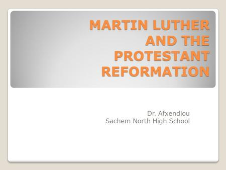 MARTIN LUTHER AND THE PROTESTANT REFORMATION Dr. Afxendiou Sachem North High School.