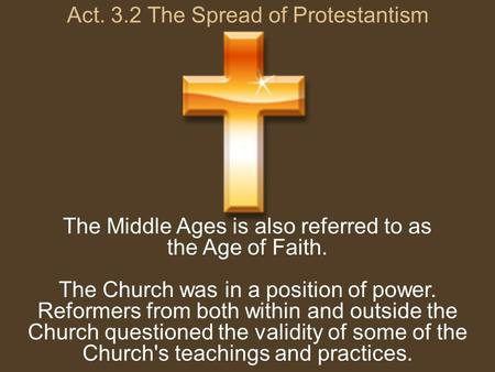 Act. 3.2 The Spread of Protestantism The Middle Ages is also referred to as the Age of Faith. The Church was in a position of power. Reformers from both.