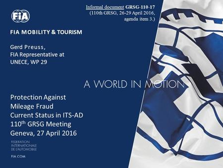 FIA MOBILITY & TOURISM Gerd Preuss, FIA Representative at UNECE, WP 29 Protection Against Mileage Fraud Current Status in ITS-AD 110 th GRSG Meeting Geneva,