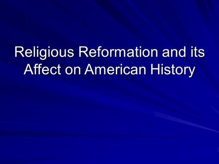 Religious Reformation and its Affect on American History.