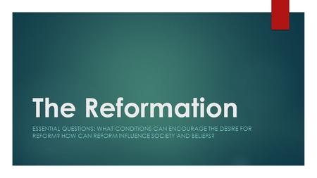 The Reformation ESSENTIAL QUESTIONS: WHAT CONDITIONS CAN ENCOURAGE THE DESIRE FOR REFORM? HOW CAN REFORM INFLUENCE SOCIETY AND BELIEFS?