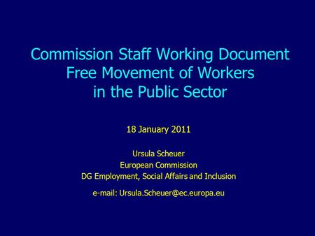 Commission Staff Working Document Free Movement of Workers in the Public Sector 18 January 2011 Ursula Scheuer European Commission DG Employment, Social.