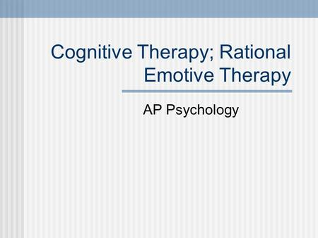Cognitive Therapy; Rational Emotive Therapy AP Psychology.