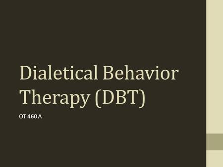 Dialetical Behavior Therapy (DBT) OT 460 A. DBT  Considered to be a form of CBT  Developed by Marsha Linehan  Commonly used with people with Borderline.