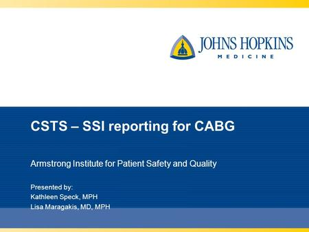 CSTS – SSI reporting for CABG Armstrong Institute for Patient Safety and Quality Presented by: Kathleen Speck, MPH Lisa Maragakis, MD, MPH.