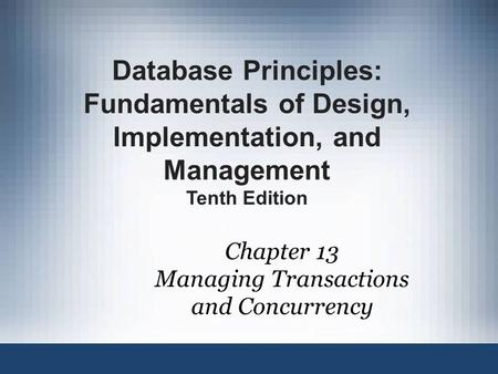 Chapter 13 Managing Transactions and Concurrency Database Principles: Fundamentals of Design, Implementation, and Management Tenth Edition.