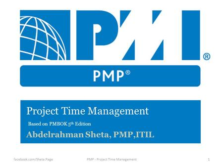 Project Time Management Based on PMBOK 5 th Edition Abdelrahman Sheta, PMP,ITIL 1PMP - Project Time Managementfacebook.com/Sheta.Page.