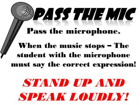 Pass the microphone. expression When the music stops – The student with the microphone must say the correct expression! STAND UP AND SPEAK LOUDLY!