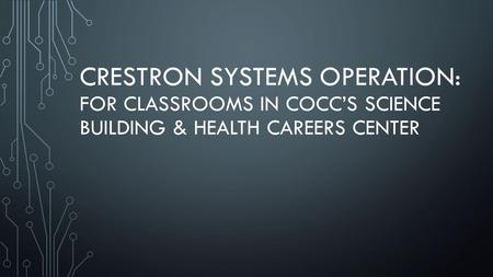 CRESTRON SYSTEMS OPERATION: FOR CLASSROOMS IN COCC'S SCIENCE BUILDING & HEALTH CAREERS CENTER.