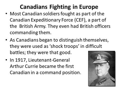 Canadians Fighting in Europe Most Canadian soldiers fought as part of the Canadian Expeditionary Force (CEF), a part of the British Army. They even had.