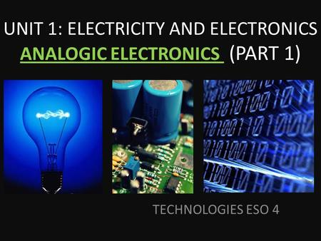 TECHNOLOGIES ESO 4 UNIT 1: ELECTRICITY AND ELECTRONICS ANALOGIC ELECTRONICS (PART 1)