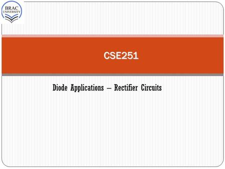 CSE251 Diode Applications – Rectifier Circuits. 2 Block diagram of a DC power supply. One of the most important applications of diodes is in the design.
