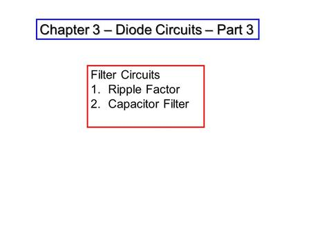 Chapter 3 – Diode Circuits – Part 3 Filter Circuits 1.Ripple Factor 2.Capacitor Filter.