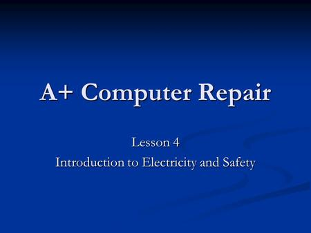 A+ Computer Repair Lesson 4 Introduction to Electricity and Safety.