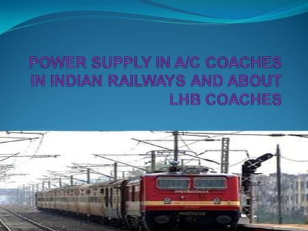 POWER SUPPLY IN A/C COACHES The power supply technology used in train interiors have indirect coupling with axle. This makes system lesser efficient and.