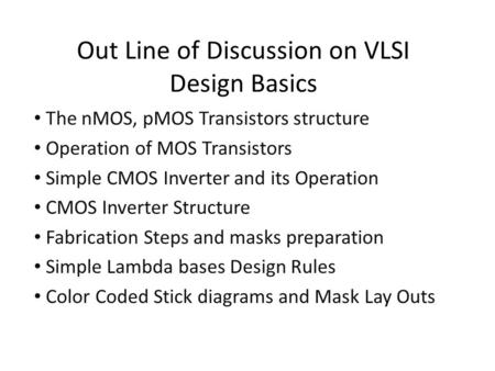 Out Line of Discussion on VLSI Design Basics The nMOS, pMOS Transistors structure Operation of MOS Transistors Simple CMOS Inverter and its Operation CMOS.