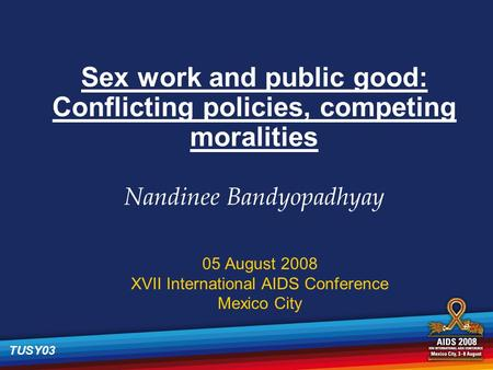 Sex work and public good: Conflicting policies, competing moralities Nandinee Bandyopadhyay 05 August 2008 XVII International AIDS Conference Mexico City.