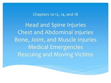 Head and Spine Injuries Chest and Abdominal Injuries Bone, Joint, and Muscle Injuries Medical Emergencies Rescuing and Moving Victims Chapters 10-12, 14,