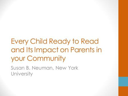 Every Child Ready to Read and Its Impact on Parents in your Community Susan B. Neuman, New York University.