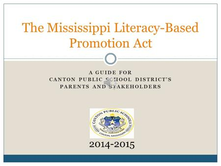 A GUIDE FOR CANTON PUBLIC SCHOOL DISTRICT'S PARENTS AND STAKEHOLDERS The Mississippi Literacy-Based Promotion Act 2014-2015.