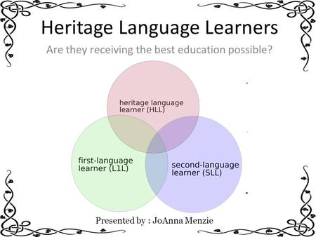Heritage Language Learners Are they receiving the best education possible? Presented by : JoAnna Menzie.