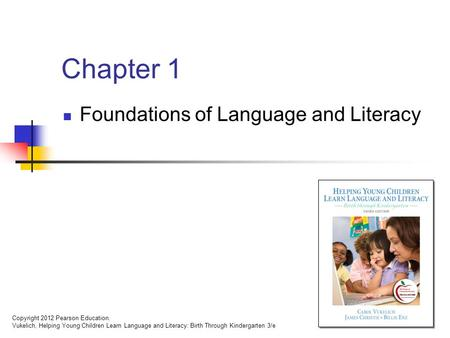 Copyright 2012 Pearson Education. Vukelich, Helping Young Children Learn Language and Literacy: Birth Through Kindergarten 3/e Chapter 1 Foundations of.