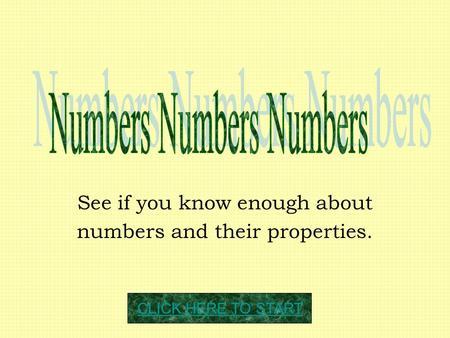 See if you know enough about numbers and their properties. CLICK HERE TO START.