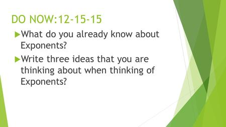 DO NOW:12-15-15  What do you already know about Exponents?  Write three ideas that you are thinking about when thinking of Exponents?