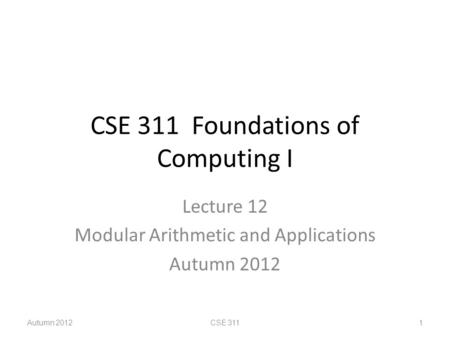 CSE 311 Foundations of Computing I Lecture 12 Modular Arithmetic and Applications Autumn 2012 CSE 311 1.