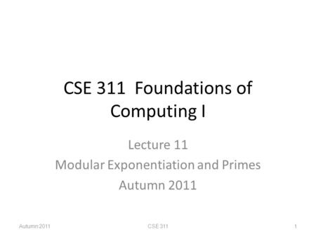 CSE 311 Foundations of Computing I Lecture 11 Modular Exponentiation and Primes Autumn 2011 CSE 3111.