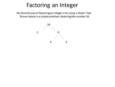 Factoring an Integer My favorite way of factoring an integer is by using a Factor Tree Shown below is a simple problem, factoring the number 18 18 29 33.