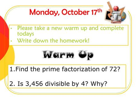 Monday, October 17 th Please take a new warm up and complete todays Write down the homework! 1.Find the prime factorization of 72? 2. Is 3,456 divisible.