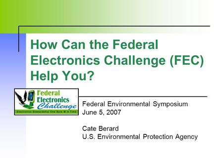 How Can the Federal Electronics Challenge (FEC) Help You? Federal Environmental Symposium June 5, 2007 Cate Berard U.S. Environmental Protection Agency.
