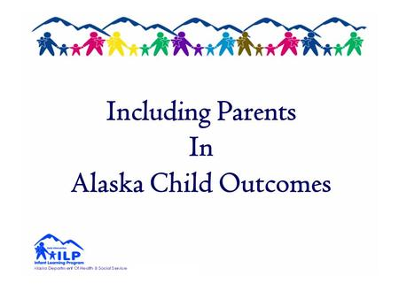 Including Parents In Alaska Child Outcomes. Alaska Child Outcomes Development Summer 2005 – General Supervision Enhancement Grant (GSEG) Infant & Toddler.