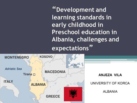 """ Development and learning standards in early childhood in Preschool education in Albania, challenges and expectations "" ANJEZA VILA UNIVERSITY OF KORCA."