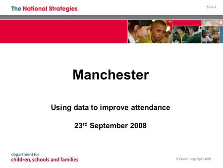 Slide 1 © Crown copyright 2008 Manchester Using data to improve attendance 23 rd September 2008.