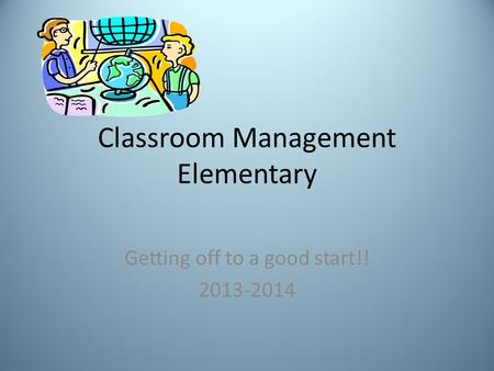 Classroom Management Elementary Getting off to a good start!! 2013-2014.
