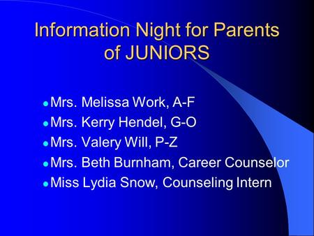 Information Night for Parents of JUNIORS Mrs. Melissa Work, A-F Mrs. Kerry Hendel, G-O Mrs. Valery Will, P-Z Mrs. Beth Burnham, Career Counselor Miss Lydia.