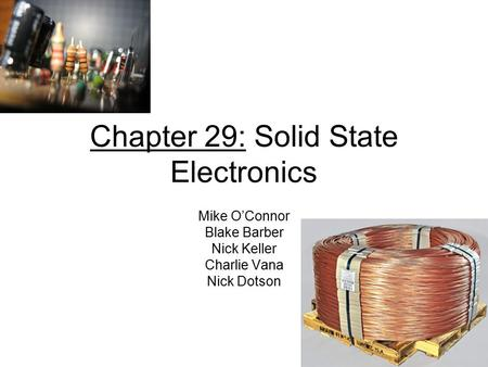 Chapter 29: Solid State Electronics Mike O'Connor Blake Barber Nick Keller Charlie Vana Nick Dotson.