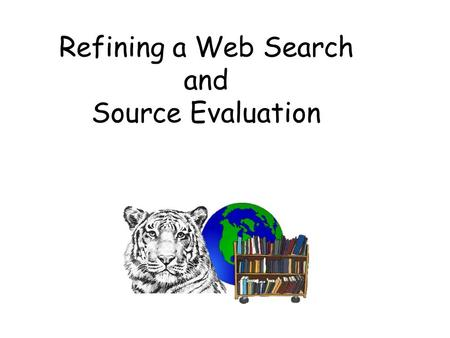 "Refining a Web Search and Source Evaluation. Refining a Web Search Use of and, not, or And "" _"", *, +, -"