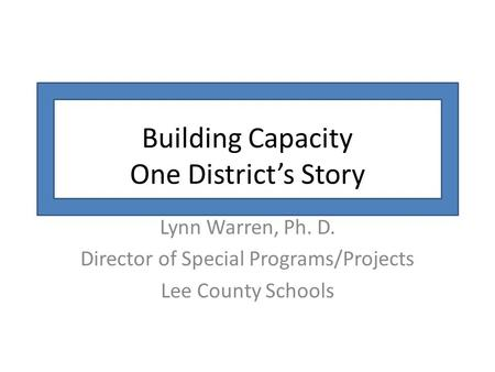 Building Capacity One District's Story Lynn Warren, Ph. D. Director of Special Programs/Projects Lee County Schools.