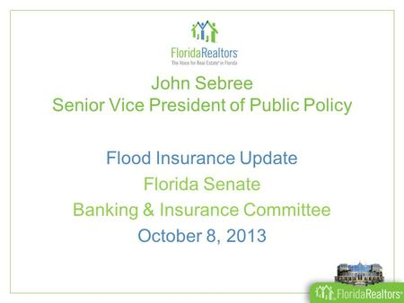 John Sebree Senior Vice President of Public Policy Flood Insurance Update Florida Senate Banking & Insurance Committee October 8, 2013.