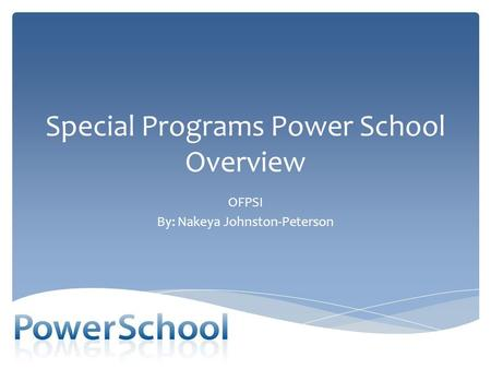 Special Programs Power School Overview OFPSI By: Nakeya Johnston-Peterson.
