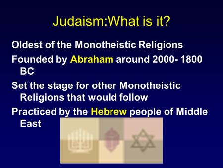 Judaism:What is it? Oldest of the Monotheistic Religions Founded by Abraham around 2000- 1800 BC Set the stage for other Monotheistic Religions that would.