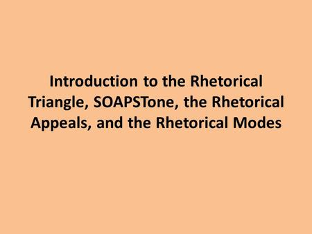Introduction to the Rhetorical Triangle, SOAPSTone, the Rhetorical Appeals, and the Rhetorical Modes.